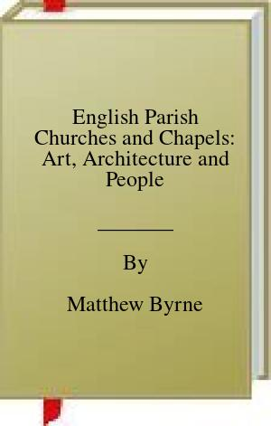 [PDF] [EPUB] English Parish Churches and Chapels: Art, Architecture and People Download by Matthew Byrne