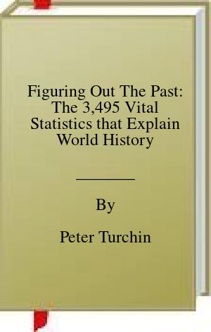 [PDF] [EPUB] Figuring Out The Past: The 3,495 Vital Statistics that Explain World History Download by Peter Turchin