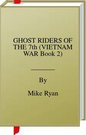 [PDF] [EPUB] GHOST RIDERS OF THE 7th (VIETNAM WAR Book 2) Download by Mike Ryan