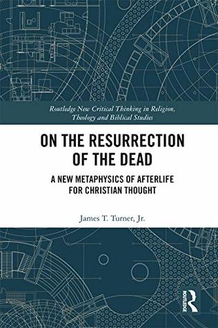 [PDF] [EPUB] On the Resurrection of the Dead: A New Metaphysics of Afterlife for Christian Thought (Routledge New Critical Thinking in Religion, Theology and Biblical Studies) Download by Jr., James T. Turner
