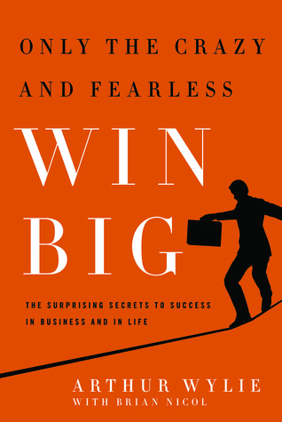 [PDF] [EPUB] Only the Crazy and Fearless Win Big!: The Surprising Secrets to Success in Business and in Life Download by Arthur Wylie