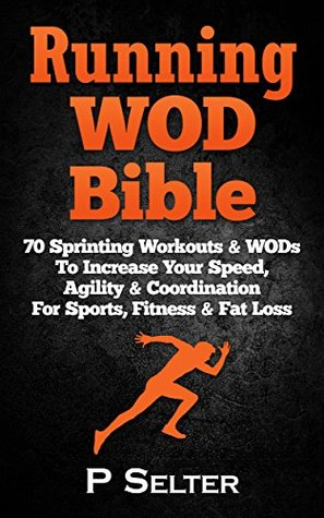 [PDF] [EPUB] Running WOD Bible: Sprinting Workouts and WODs To Increase Your Speed, Agility and Coordination For Sports, Fitness and Fat Loss (Bodyweight Training, Kettlebell ... Bodybuilding, Home Workout, Gymnastics) Download by P. Selter