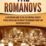 [PDF] [EPUB] The Romanovs: A Captivating Guide to the Last Imperial Dynasty to Rule Russia and the Impact the Romanov Family Had on Russian History Download