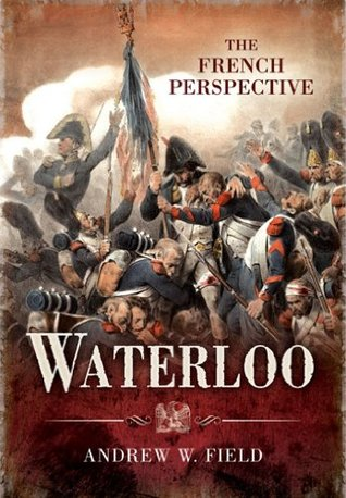 [PDF] [EPUB] Waterloo: The French Perspective Download by Andrew W. Field